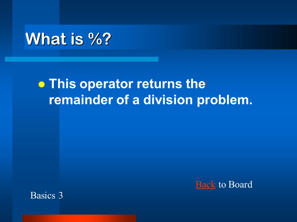 What is % This operator returns the remainder of a division problem.