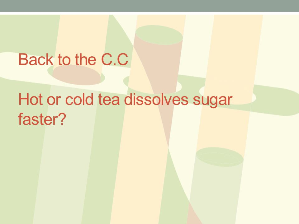 Back to the C.C Hot or cold tea dissolves sugar faster