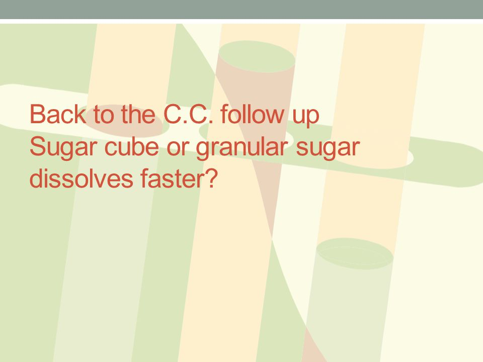 Back to the C.C. follow up Sugar cube or granular sugar dissolves faster