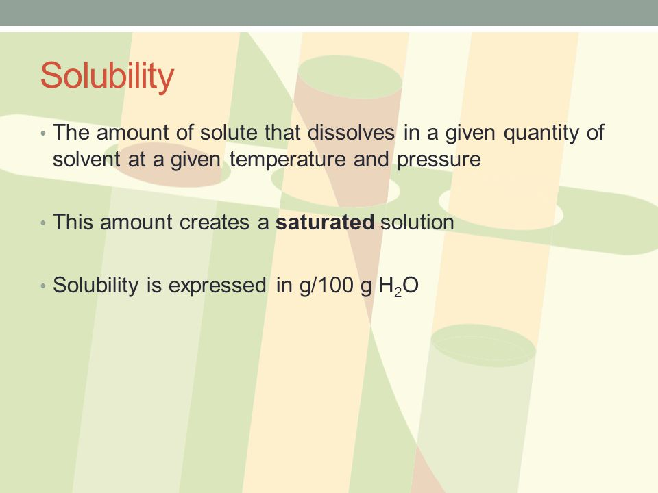 Solubility The amount of solute that dissolves in a given quantity of solvent at a given temperature and pressure.