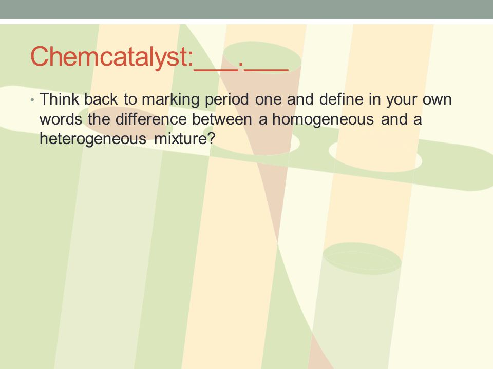 Chemcatalyst:___.___ Think back to marking period one and define in your own words the difference between a homogeneous and a heterogeneous mixture