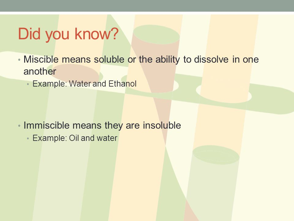 Did you know Miscible means soluble or the ability to dissolve in one another. Example: Water and Ethanol.