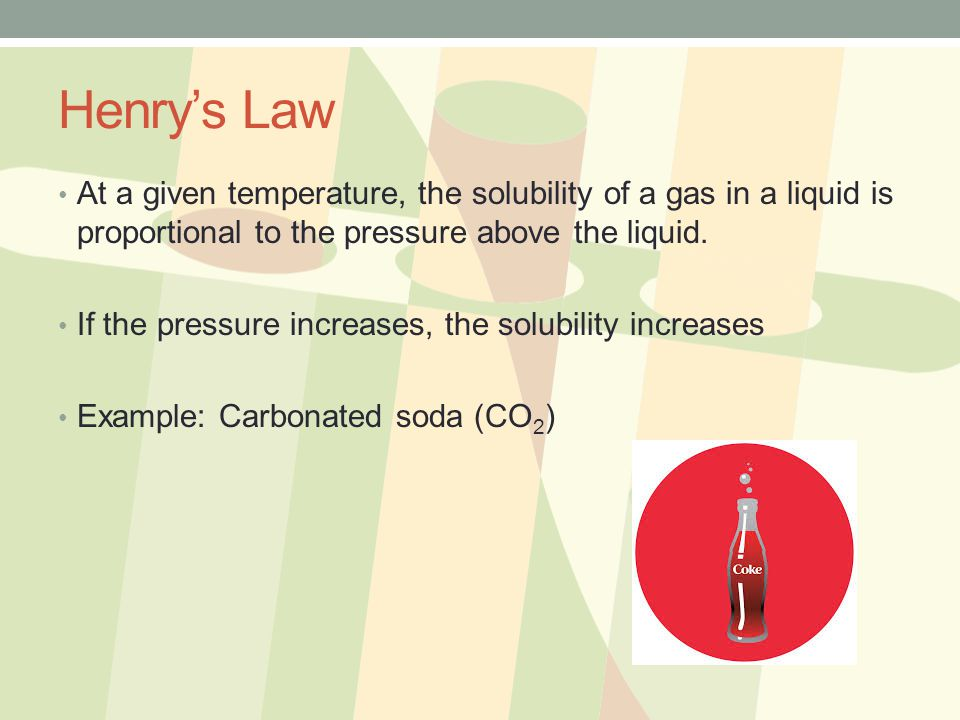 Henry's Law At a given temperature, the solubility of a gas in a liquid is proportional to the pressure above the liquid.
