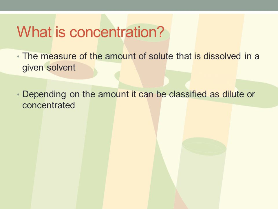 What is concentration The measure of the amount of solute that is dissolved in a given solvent.