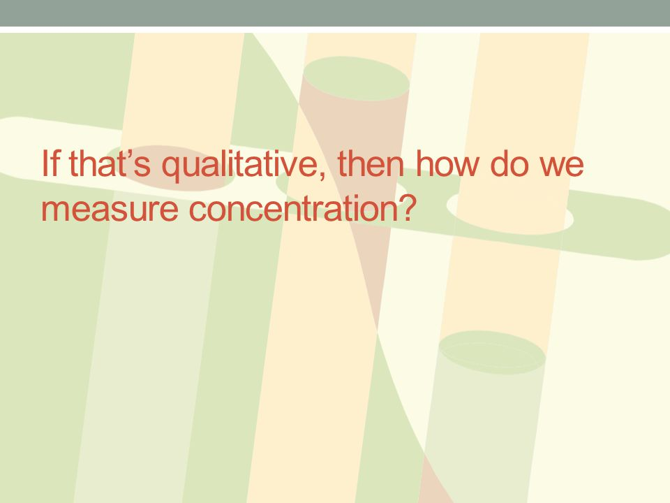 If that's qualitative, then how do we measure concentration