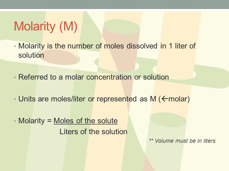 Molarity (M) Molarity is the number of moles dissolved in 1 liter of solution. Referred to a molar concentration or solution.