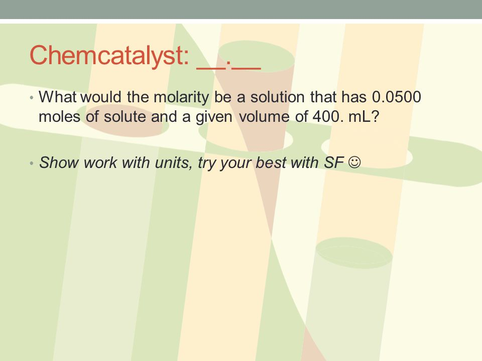 Chemcatalyst: __.__ What would the molarity be a solution that has moles of solute and a given volume of 400. mL