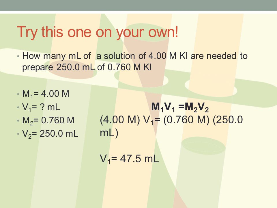 Try this one on your own! M1V1 =M2V2 (4.00 M) V1= (0.760 M) (250.0 mL)