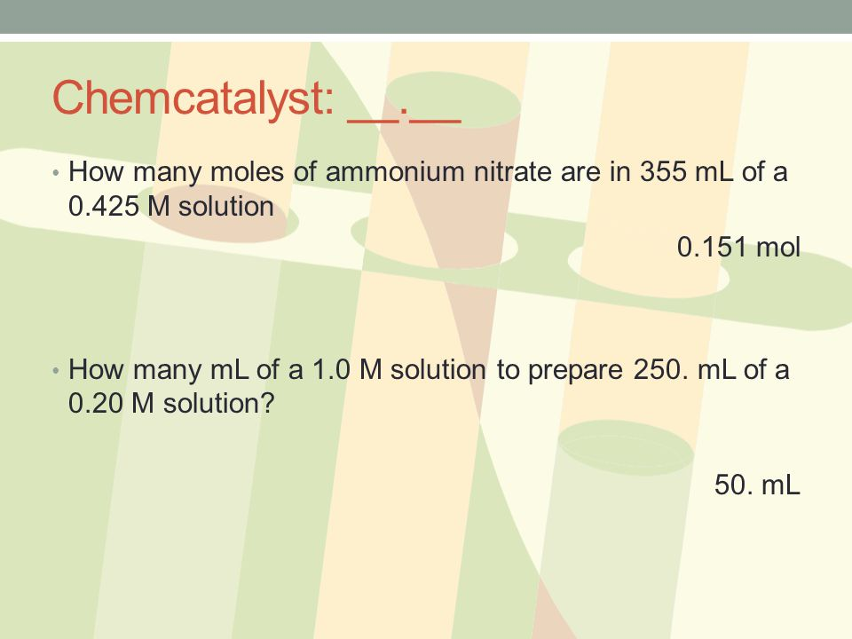 Chemcatalyst: __.__ How many moles of ammonium nitrate are in 355 mL of a 0.425 M solution. 0.151 mol.
