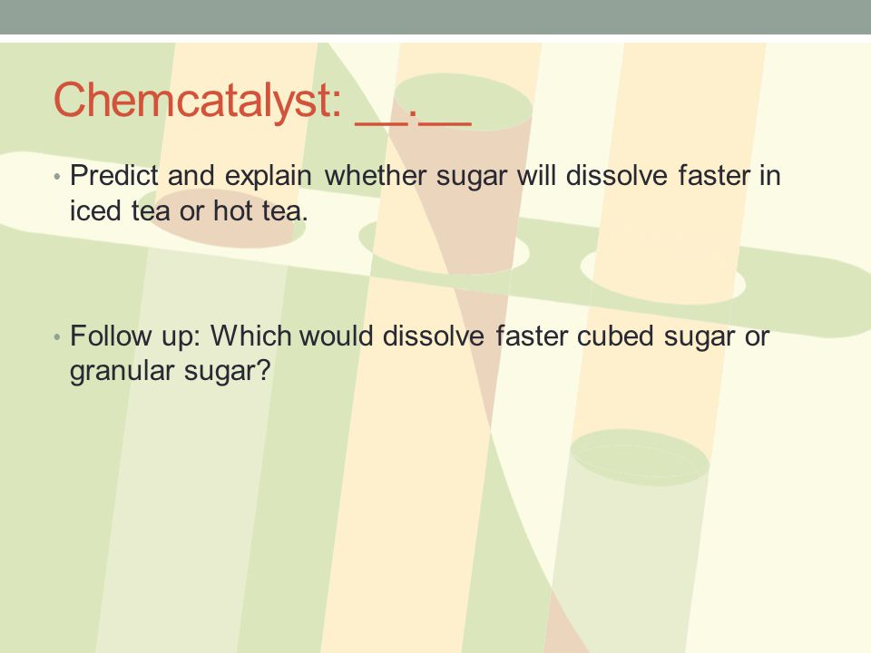 Chemcatalyst: __.__ Predict and explain whether sugar will dissolve faster in iced tea or hot tea.