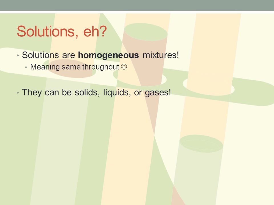 Solutions, eh Solutions are homogeneous mixtures!