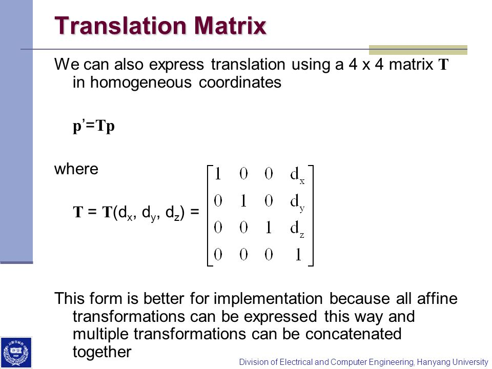 Translation Matrix We can also express translation using a 4 x 4 matrix T in homogeneous coordinates.