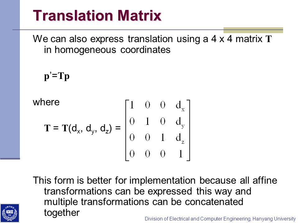 Translation Matrix We can also express translation using a 4 x 4 matrix T in homogeneous coordinates.