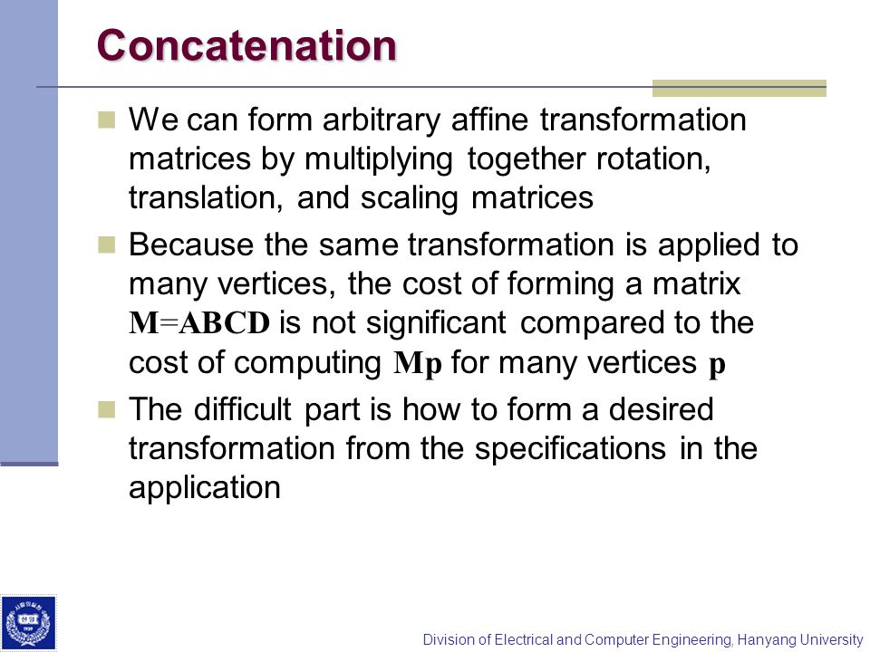 Concatenation We can form arbitrary affine transformation matrices by multiplying together rotation, translation, and scaling matrices.