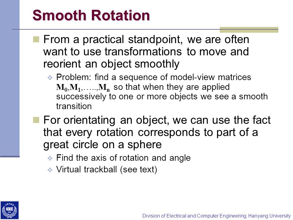 Smooth Rotation From a practical standpoint, we are often want to use transformations to move and reorient an object smoothly.