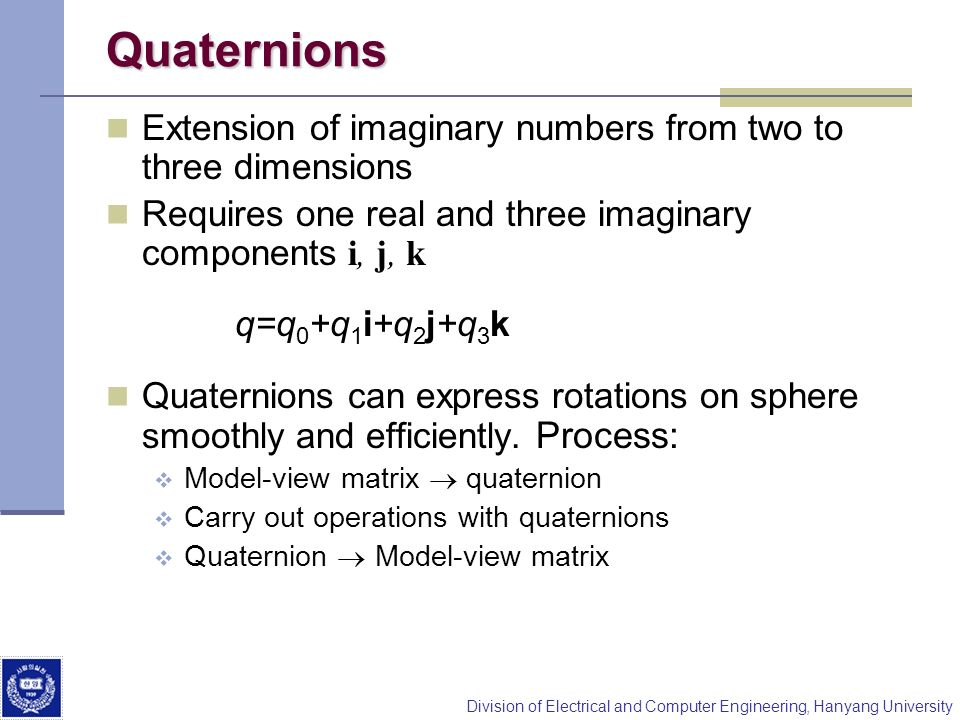 Quaternions Extension of imaginary numbers from two to three dimensions. Requires one real and three imaginary components i, j, k.