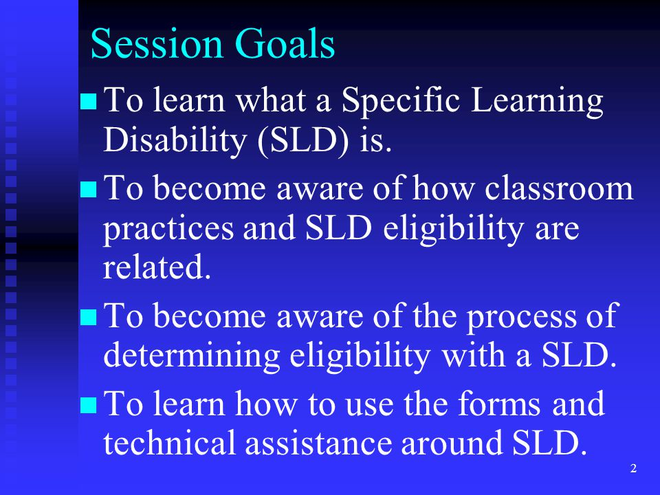 Session Goals To learn what a Specific Learning Disability (SLD) is.