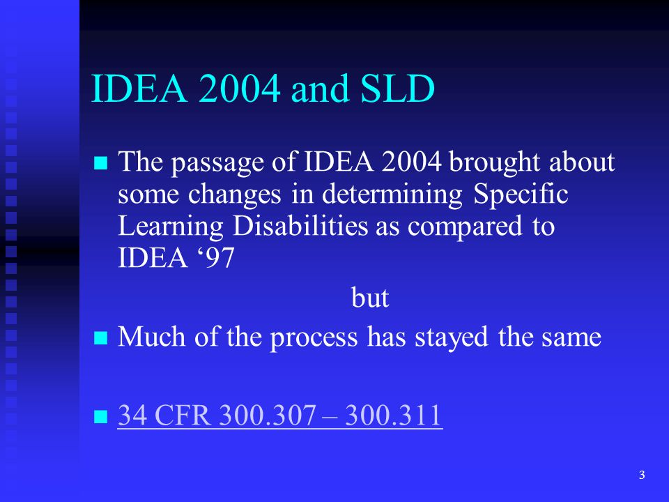 IDEA 2004 and SLD The passage of IDEA 2004 brought about some changes in determining Specific Learning Disabilities as compared to IDEA '97.