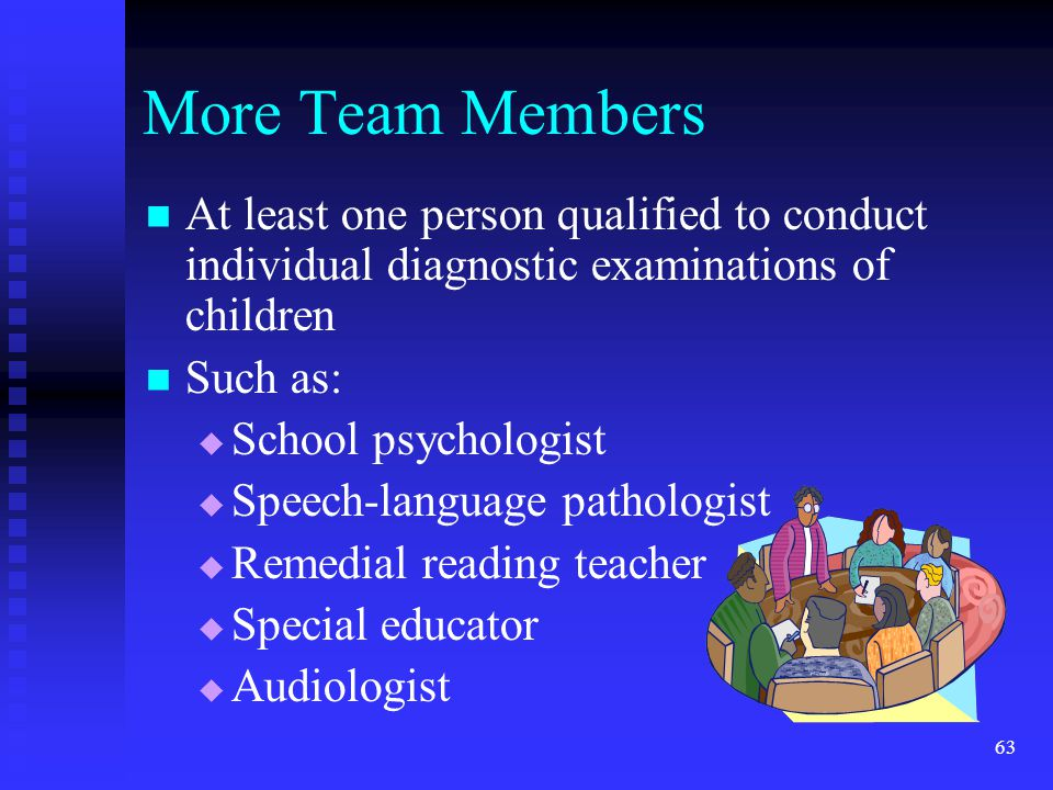 More Team Members At least one person qualified to conduct individual diagnostic examinations of children.