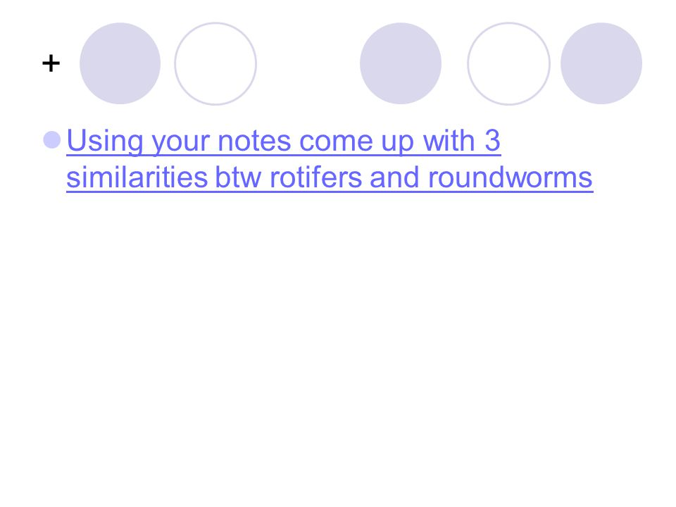 + Using your notes come up with 3 similarities btw rotifers and roundworms
