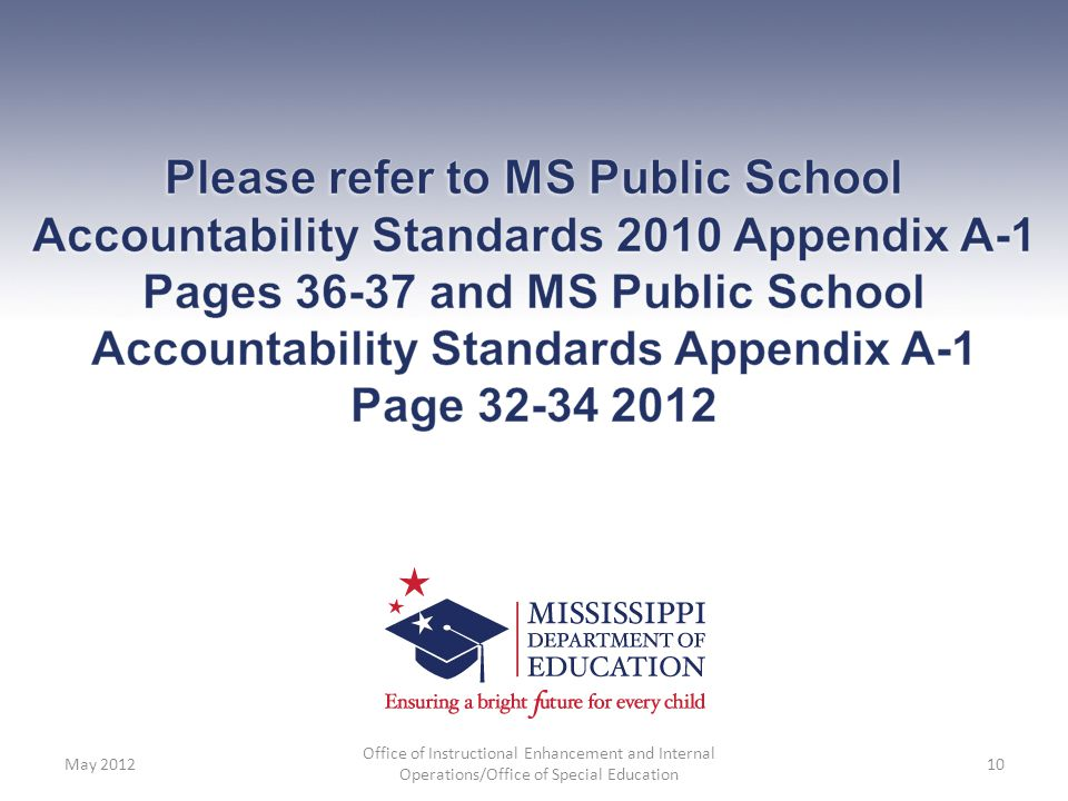 Please refer to MS Public School Accountability Standards 2010 Appendix A-1 Pages 36-37 and MS Public School Accountability Standards Appendix A-1 Page 32-34 2012