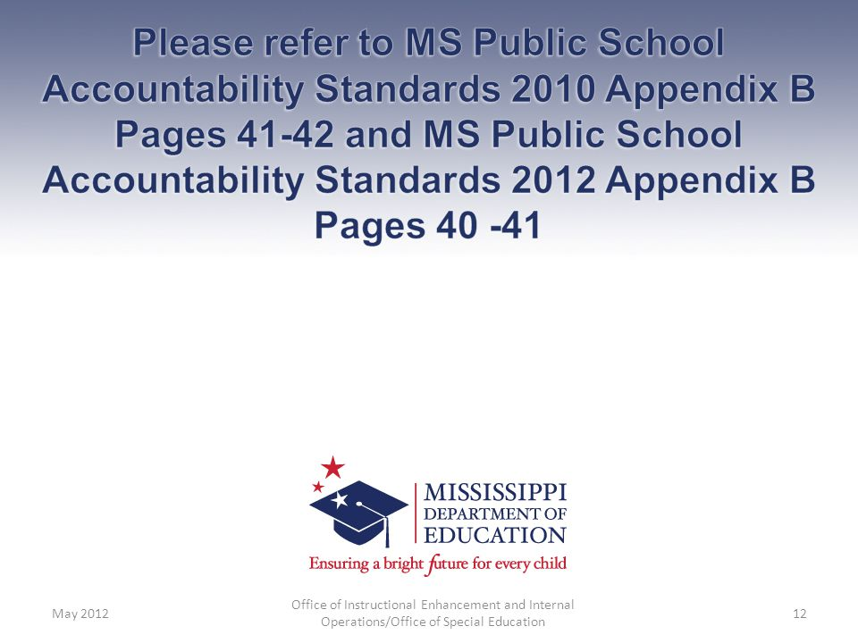 Please refer to MS Public School Accountability Standards 2010 Appendix B Pages 41-42 and MS Public School Accountability Standards 2012 Appendix B Pages 40 -41