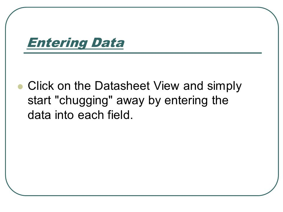 Entering Data Click on the Datasheet View and simply start chugging away by entering the data into each field.
