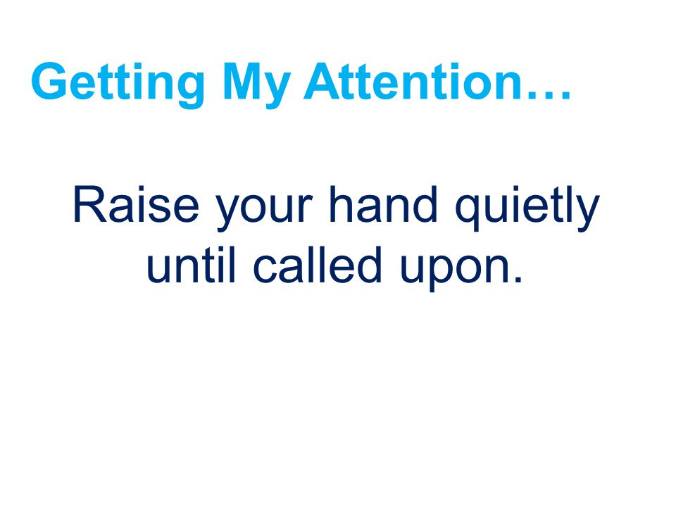 Raise your hand quietly until called upon.
