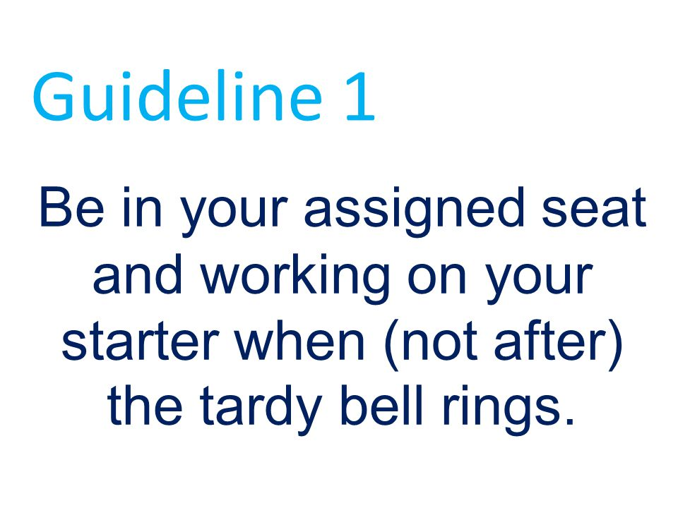 Guideline 1 Be in your assigned seat and working on your starter when (not after) the tardy bell rings.