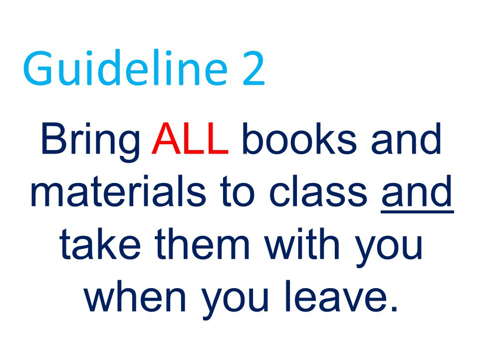 Guideline 2 Bring ALL books and materials to class and take them with you when you leave.