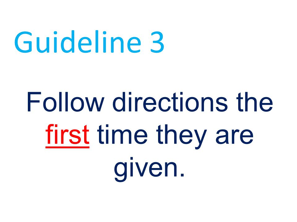 Follow directions the first time they are given.