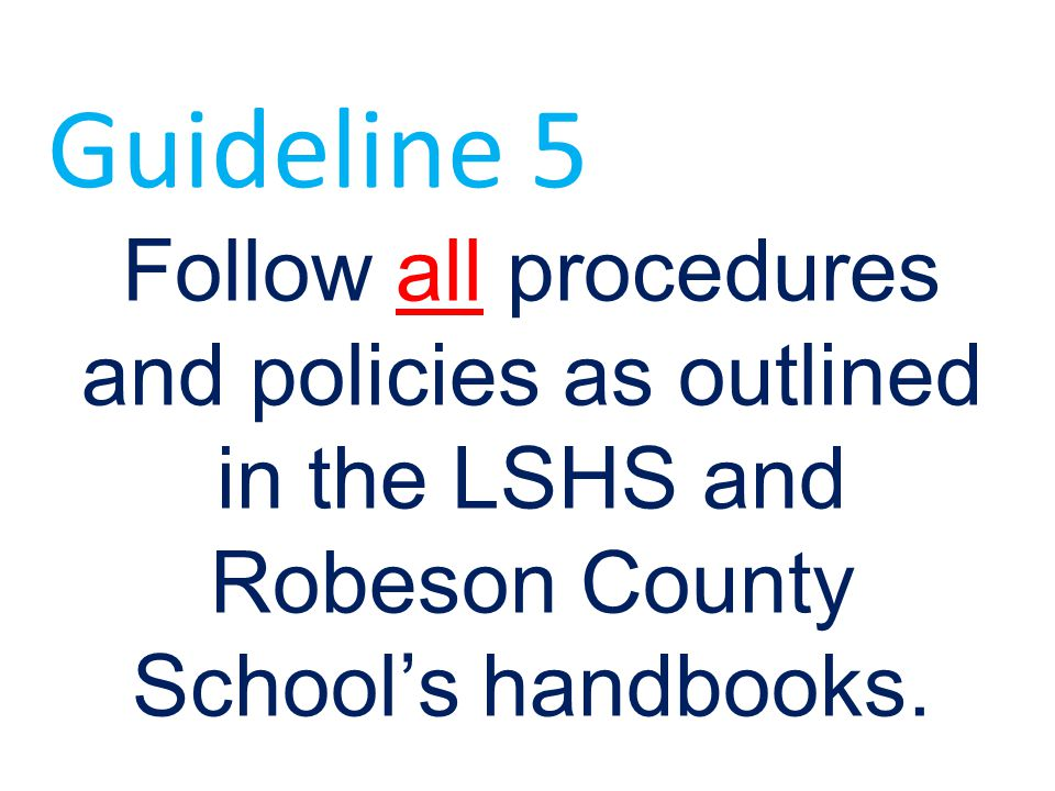 Guideline 5 Follow all procedures and policies as outlined in the LSHS and Robeson County School's handbooks.