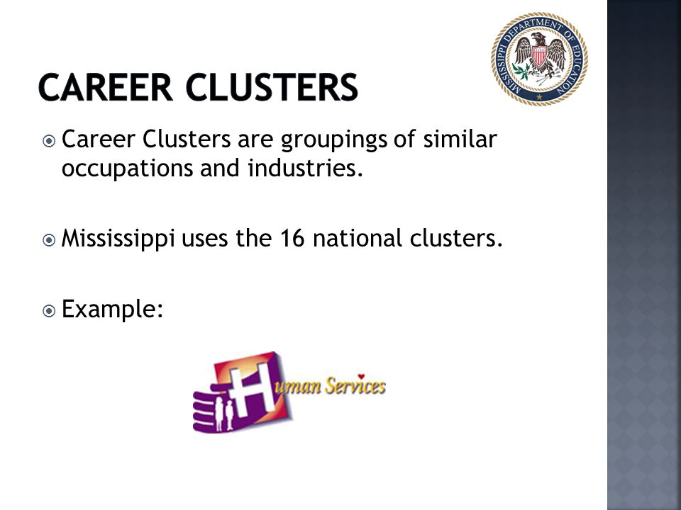 Career clusters Career Clusters are groupings of similar occupations and industries. Mississippi uses the 16 national clusters.