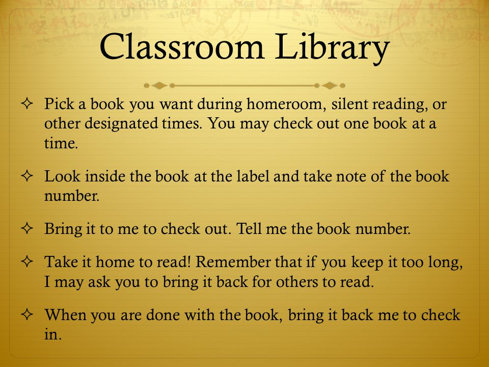 Classroom Library Pick a book you want during homeroom, silent reading, or other designated times. You may check out one book at a time.