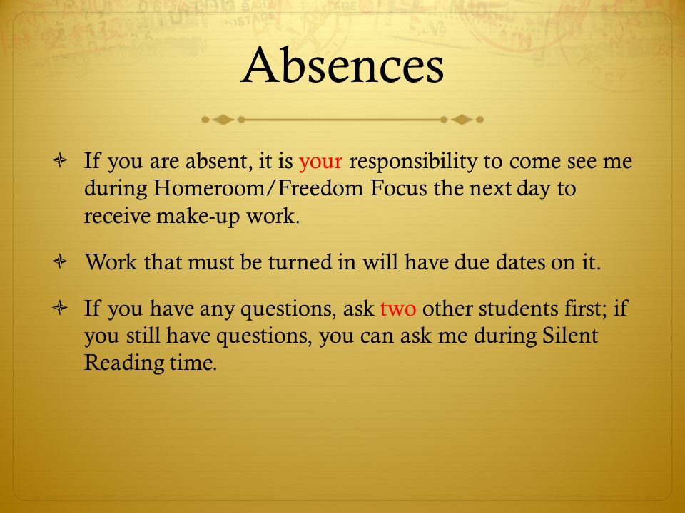 Absences If you are absent, it is your responsibility to come see me during Homeroom/Freedom Focus the next day to receive make-up work.