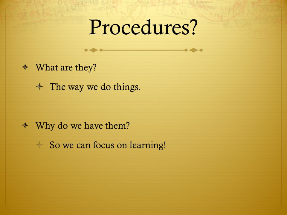 Procedures What are they The way we do things. Why do we have them
