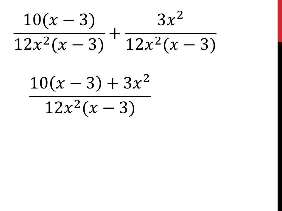 10(𝑥−3) 12 𝑥 2 (𝑥−3) + 3 𝑥 2 12 𝑥 2 (𝑥−3) 10 𝑥−3 +3 𝑥 2 12 𝑥 2 (𝑥−3)