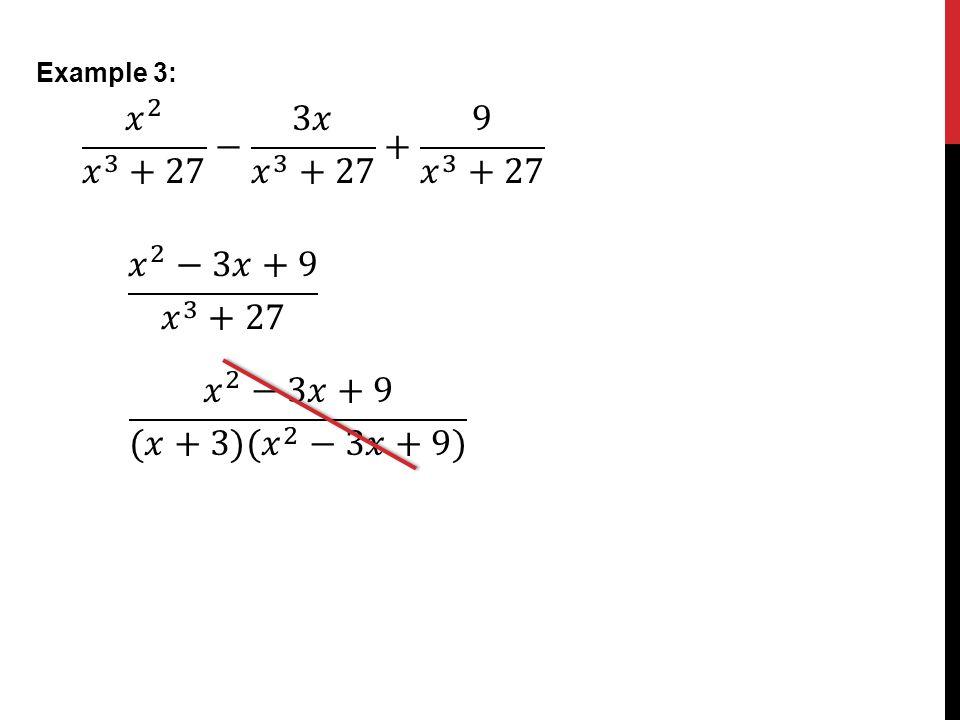 Example 3: 𝑥 2 𝑥 3 +27 − 3𝑥 𝑥 3 +27 + 9 𝑥 3 +27 𝑥 2 −3𝑥+9 𝑥 3 +27 𝑥 2 −3𝑥+9 (𝑥+3)( 𝑥 2 −3𝑥+9)