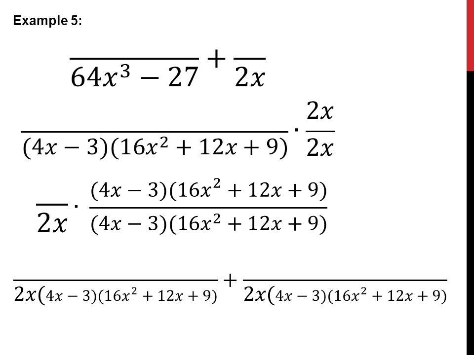 Example 5: 64 𝑥 3 −27 + 2𝑥. (4𝑥−3)(16 𝑥 2 +12𝑥+9) ∙ 2𝑥 2𝑥. 2𝑥. ∙ (4𝑥−3)(16 𝑥 2 +12𝑥+9) (4𝑥−3)(16 𝑥 2 +12𝑥+9)