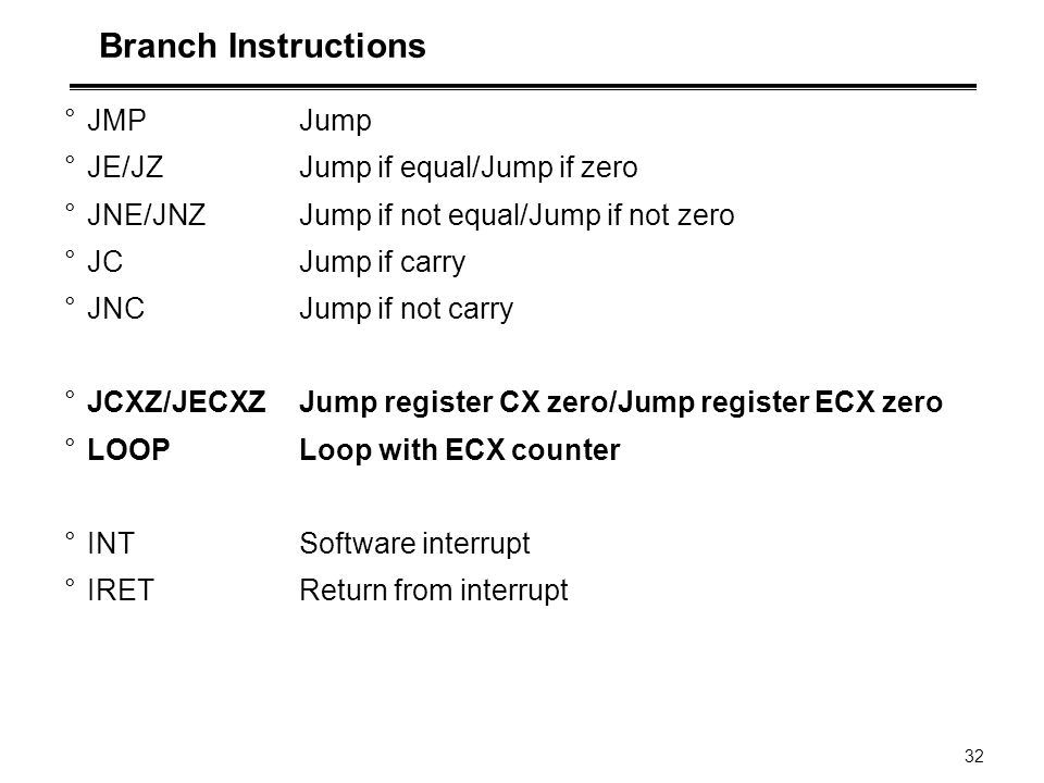 Branch Instructions JMP Jump JE/JZ Jump if equal/Jump if zero