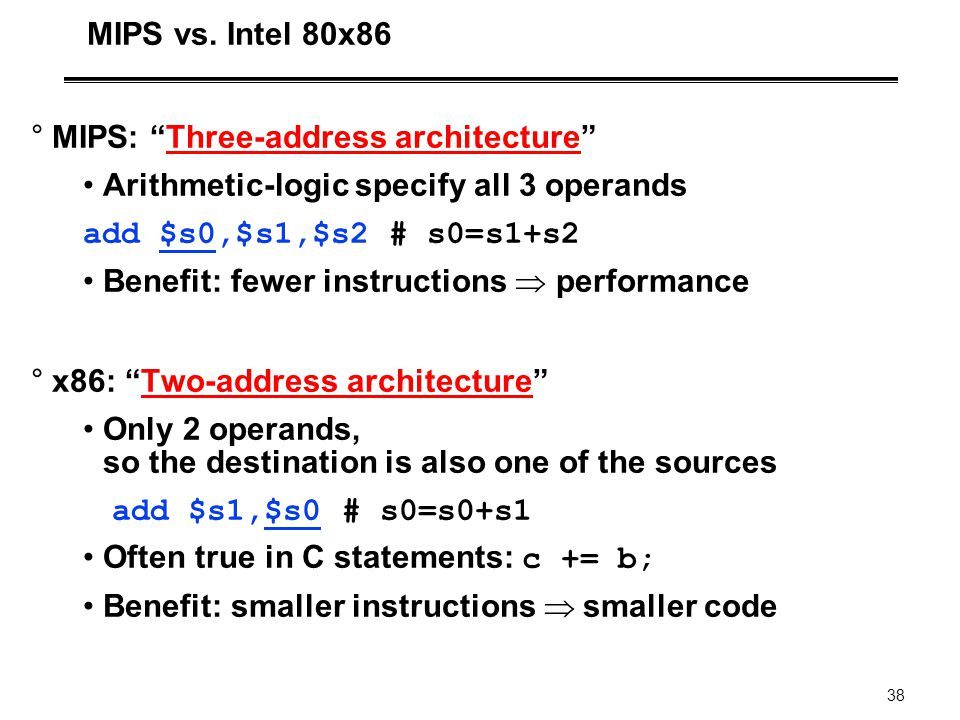 MIPS vs. Intel 80x86 MIPS: Three-address architecture Arithmetic-logic specify all 3 operands. add $s0,$s1,$s2 # s0=s1+s2.