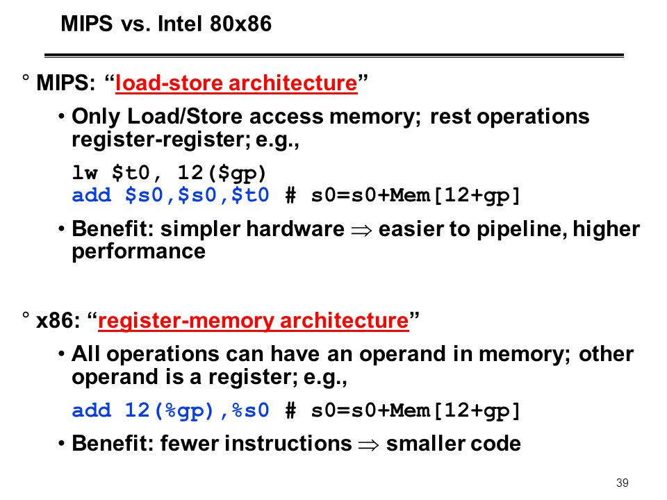 MIPS vs. Intel 80x86 MIPS: load-store architecture Only Load/Store access memory; rest operations register-register; e.g.,