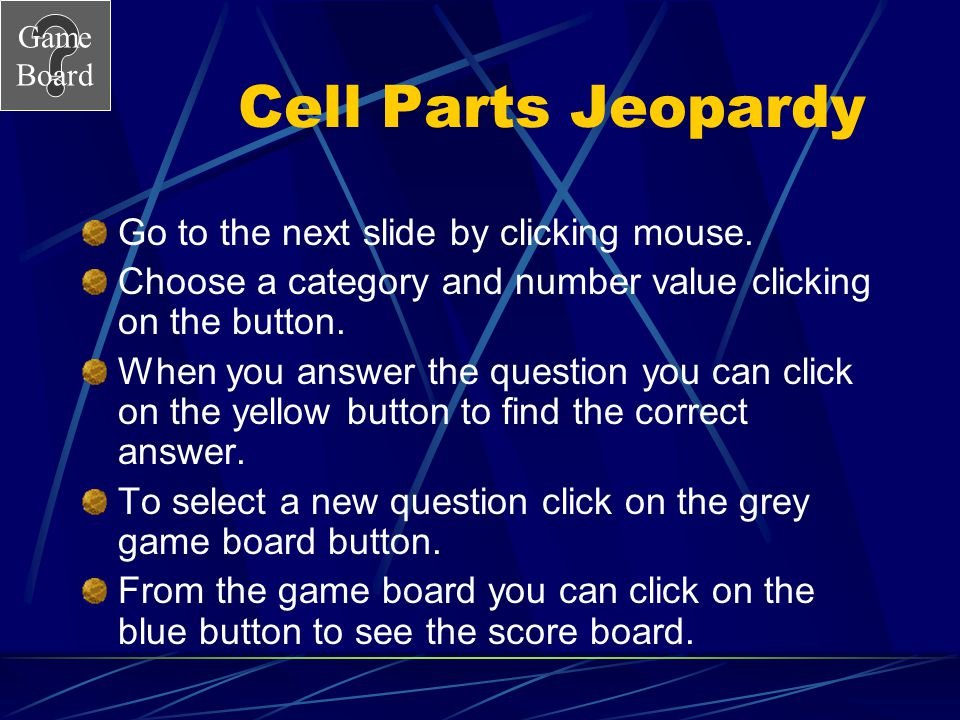 Cell Parts Jeopardy Go to the next slide by clicking mouse.