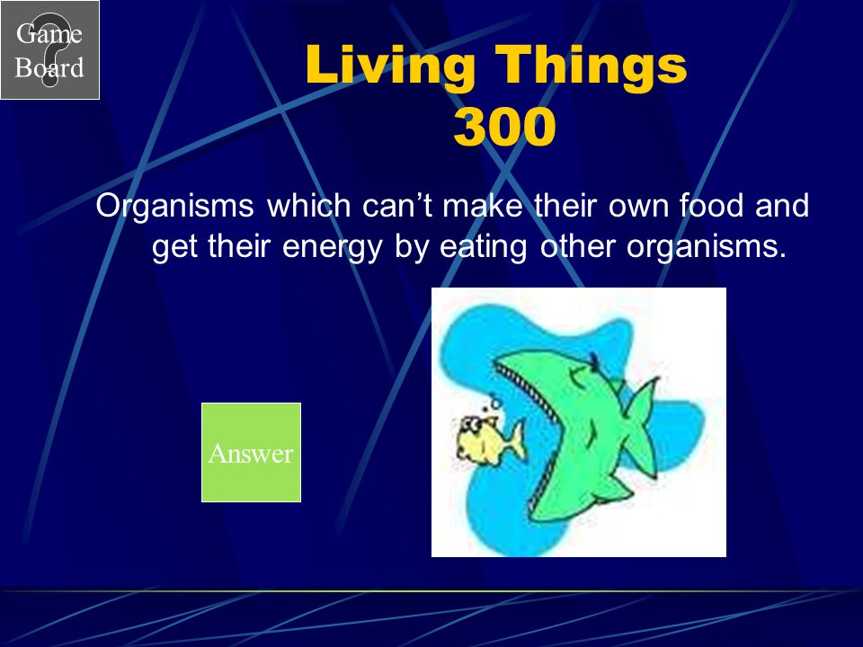 Living Things 300 Organisms which can't make their own food and get their energy by eating other organisms.