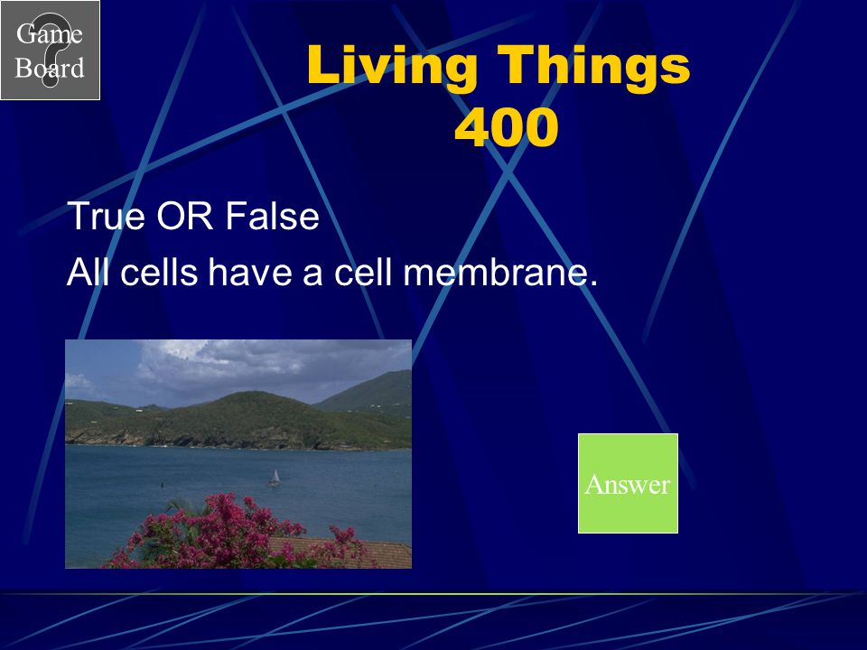 Living Things 400 True OR False All cells have a cell membrane. Answer