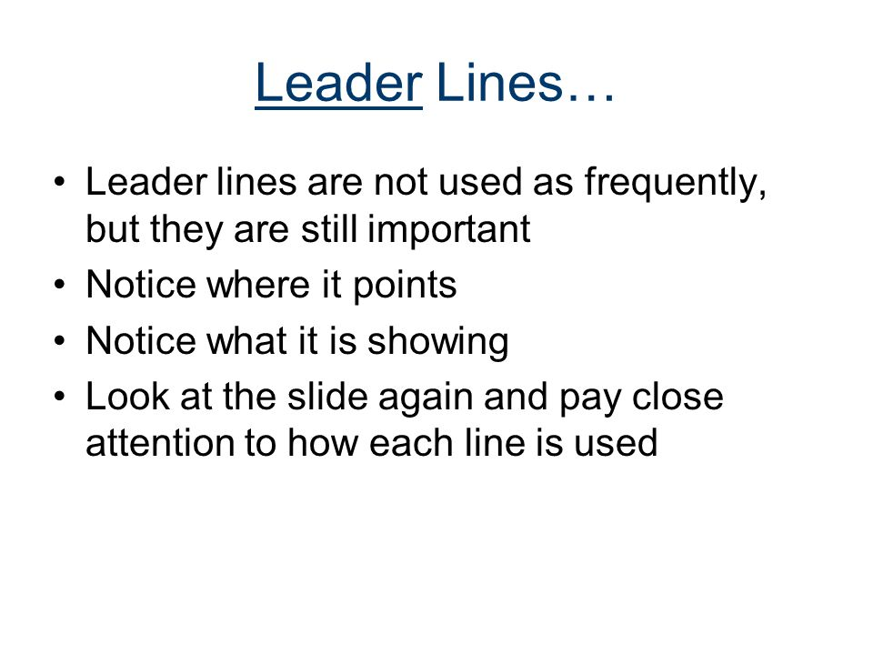 Leader Lines… Leader lines are not used as frequently, but they are still important. Notice where it points.