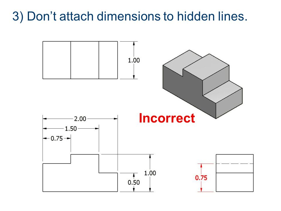 Incorrect 3) Don't attach dimensions to hidden lines.