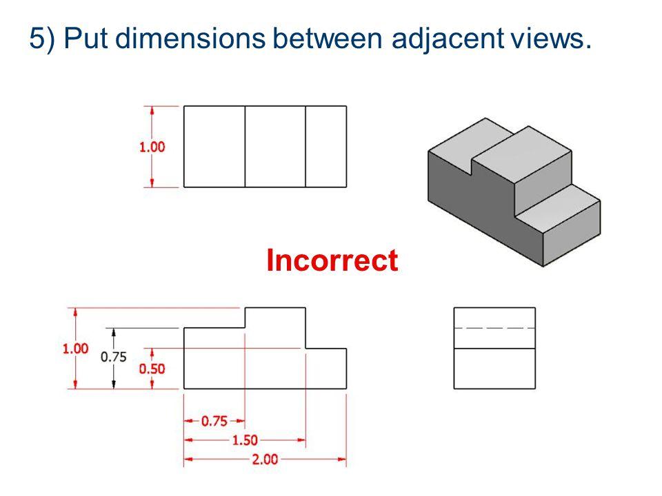 Incorrect 5) Put dimensions between adjacent views.