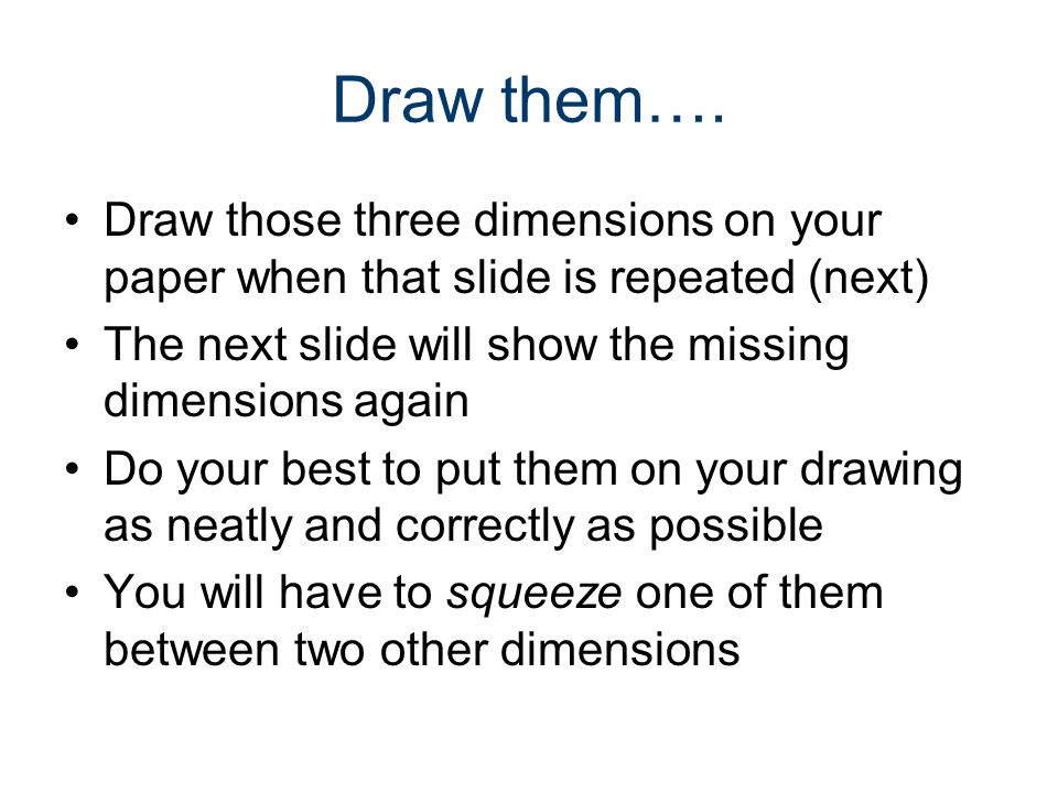 Draw them…. Draw those three dimensions on your paper when that slide is repeated (next) The next slide will show the missing dimensions again.
