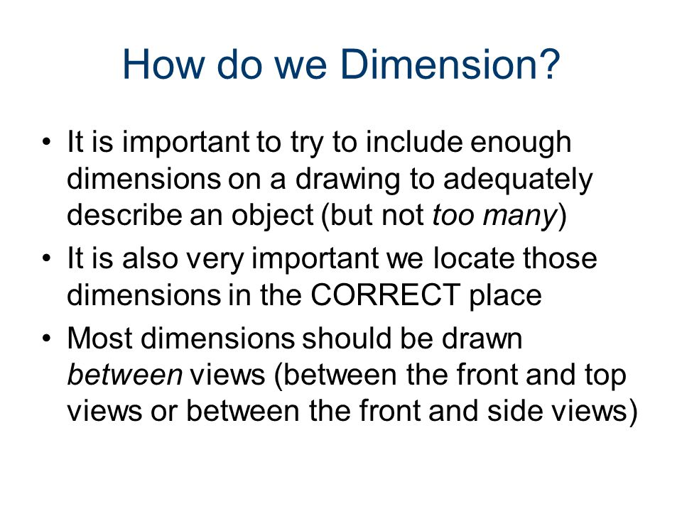 How do we Dimension It is important to try to include enough dimensions on a drawing to adequately describe an object (but not too many)